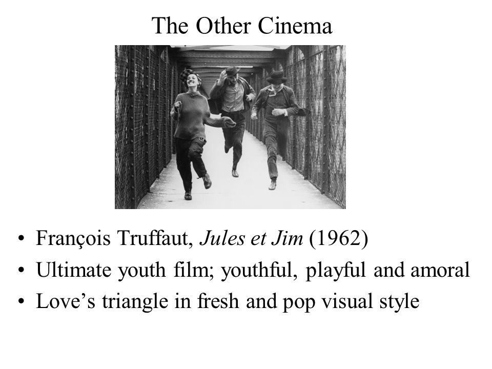 The Other Cinema François Truffaut, Jules et Jim (1962) Ultimate youth film; youthful, playful and amoral Love's triangle in fresh and pop visual style