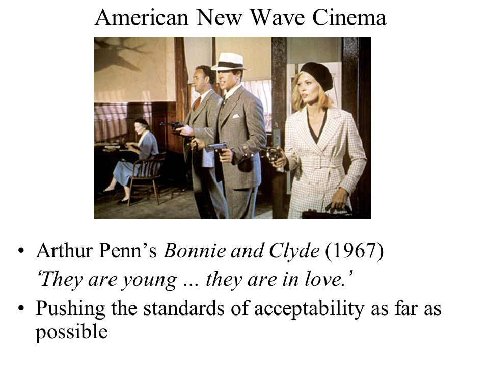 American New Wave Cinema Arthur Penn's Bonnie and Clyde (1967) 'They are young … they are in love.' Pushing the standards of acceptability as far as possible