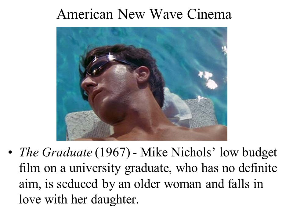 American New Wave Cinema The Graduate (1967) - Mike Nichols' low budget film on a university graduate, who has no definite aim, is seduced by an older woman and falls in love with her daughter.