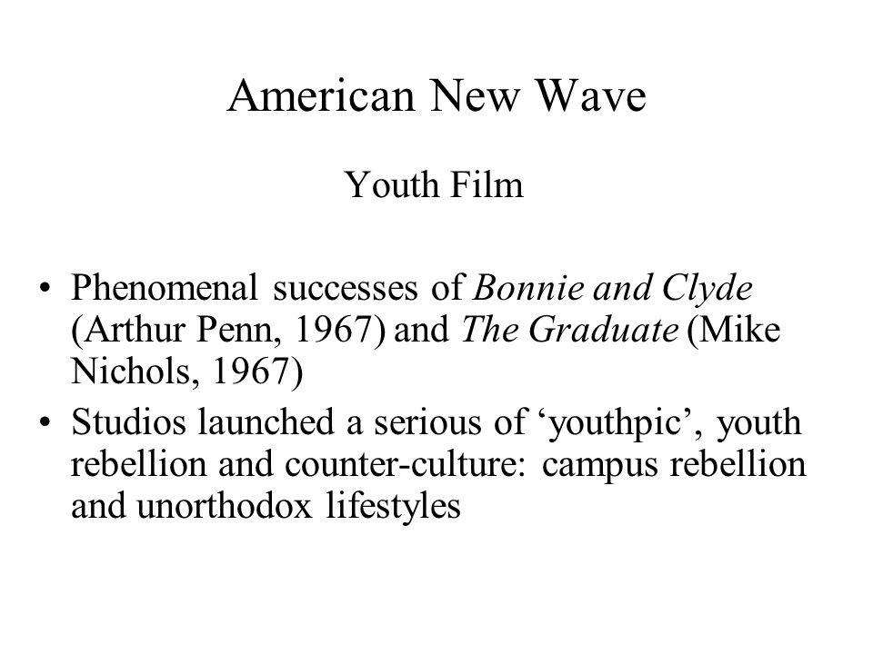 American New Wave Youth Film Phenomenal successes of Bonnie and Clyde (Arthur Penn, 1967) and The Graduate (Mike Nichols, 1967) Studios launched a serious of 'youthpic', youth rebellion and counter-culture: campus rebellion and unorthodox lifestyles