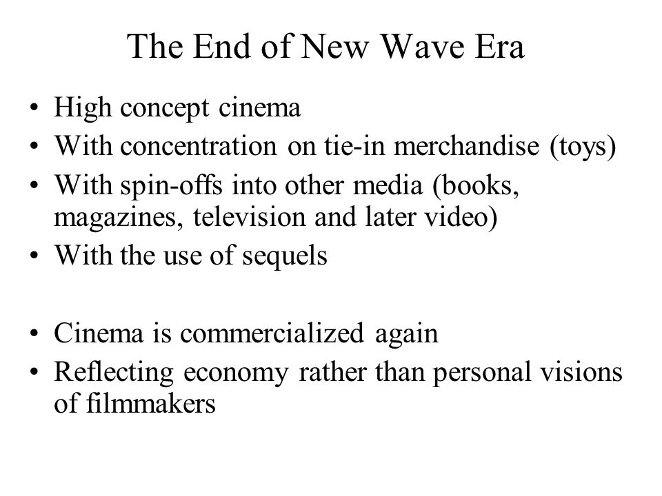 The End of New Wave Era High concept cinema With concentration on tie-in merchandise (toys) With spin-offs into other media (books, magazines, television and later video) With the use of sequels Cinema is commercialized again Reflecting economy rather than personal visions of filmmakers