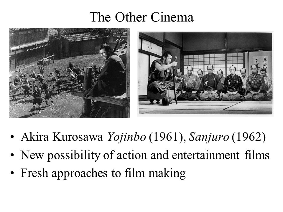The Other Cinema Akira Kurosawa Yojinbo (1961), Sanjuro (1962) New possibility of action and entertainment films Fresh approaches to film making