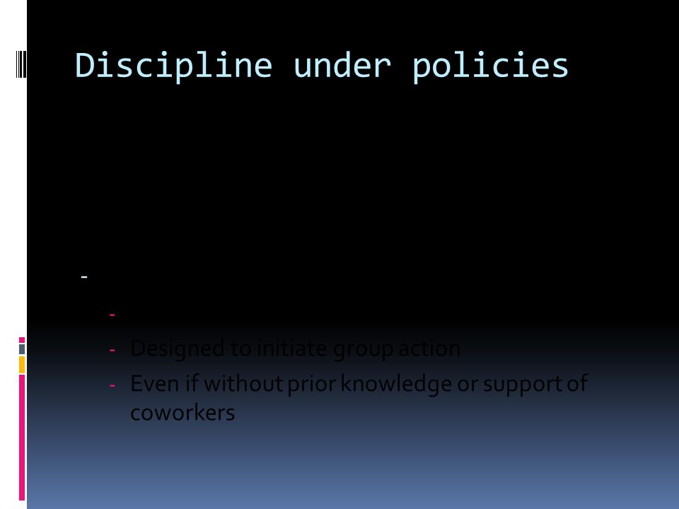 Discipline under policies STANDARD: No discipline if activity is - Concerted - With or on behalf of others - Designed to initiate group action - Even if without prior knowledge or support of coworkers