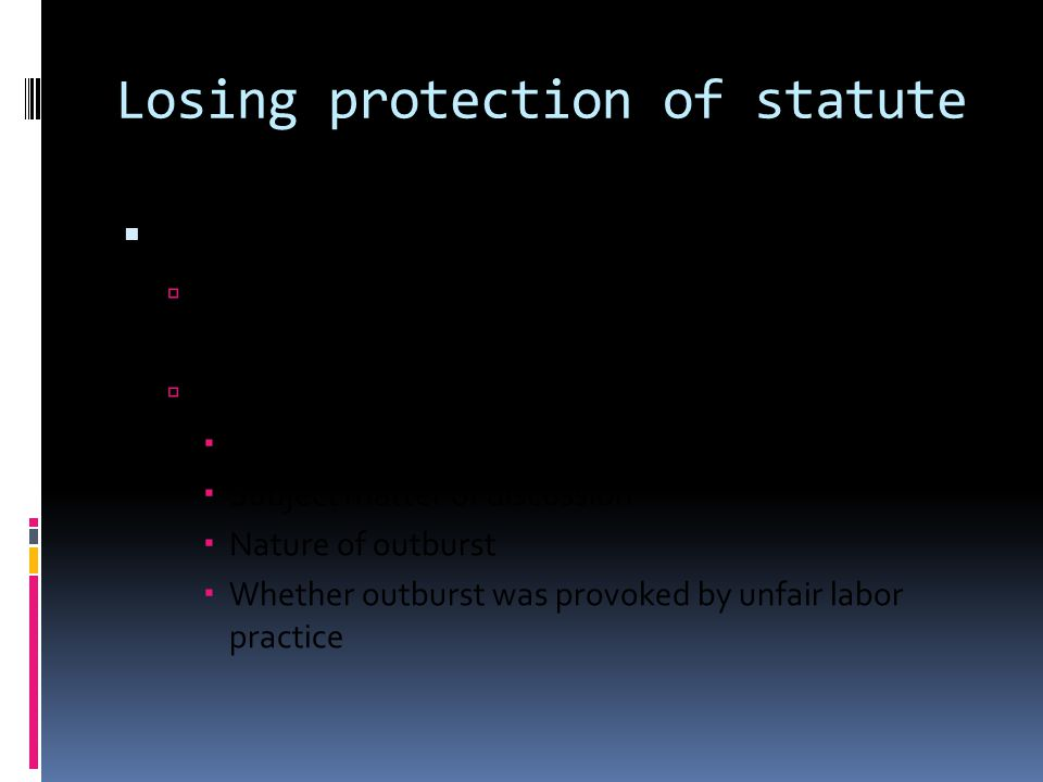 Losing protection of statute  Employers may STILL discipline if:  So loyal, reckless, or maliciously untrue as to lose the Act's protection  If outburst against management  Place of discussion  Subject matter of discussion  Nature of outburst  Whether outburst was provoked by unfair labor practice