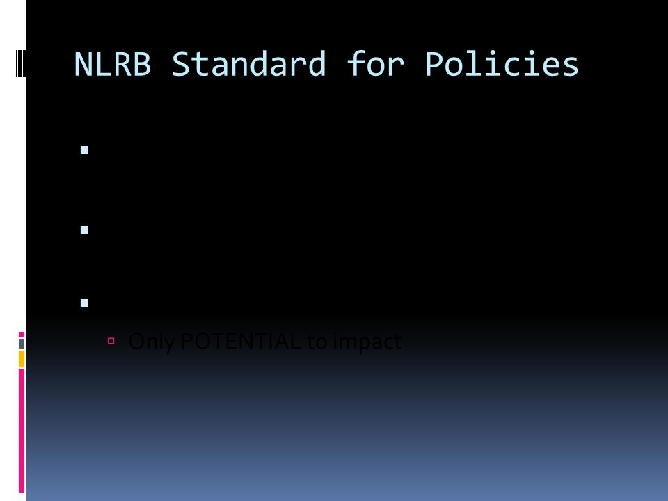 NLRB Standard for Policies  Overbroad if…  would reasonably chill employees in exercise of their Section 7 rights  No actual adverse impact required  Only POTENTIAL to impact