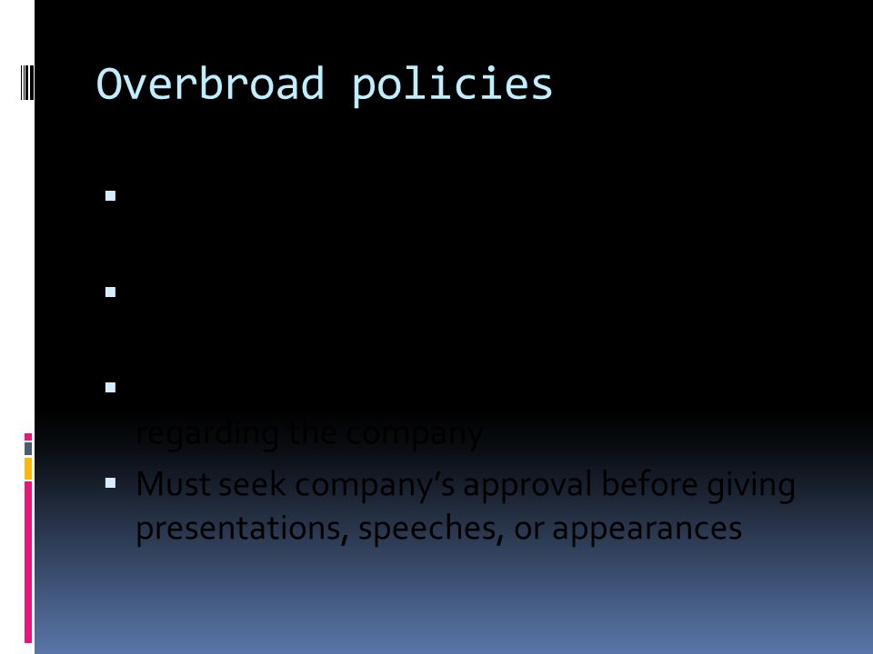 Overbroad policies  Ensure that all online posts are completely accurate and non-misleading  Ensure that all online posts do not reveal non- public information  No contact with media or government regarding the company  Must seek company's approval before giving presentations, speeches, or appearances