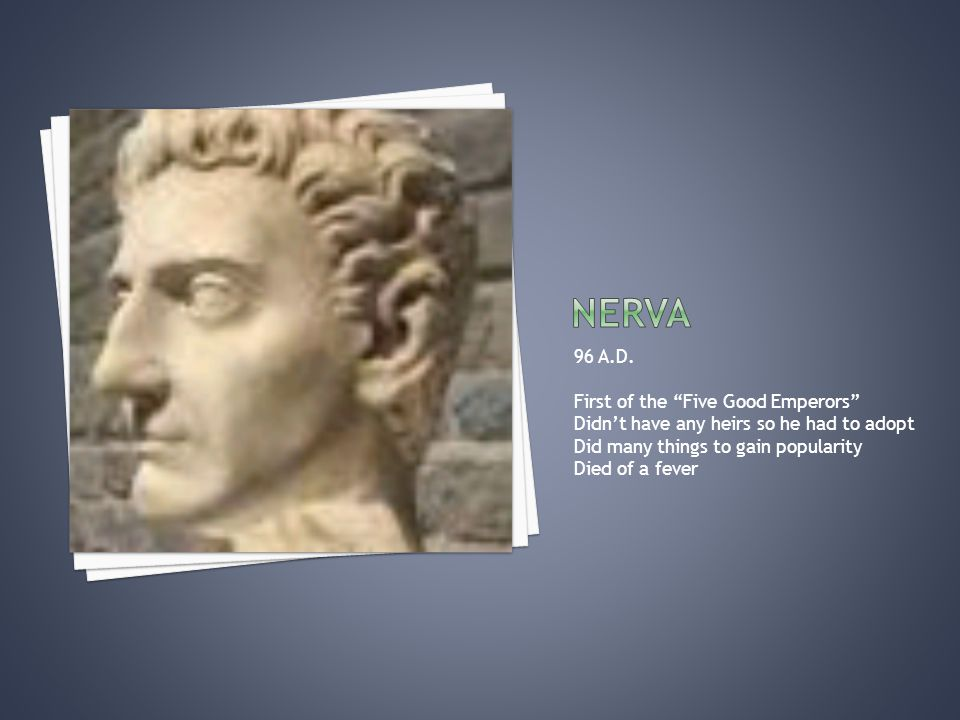 """96 A.D. First of the """"Five Good Emperors"""" Didn't have any heirs so he had to adopt Did many things to gain popularity Died of a fever"""