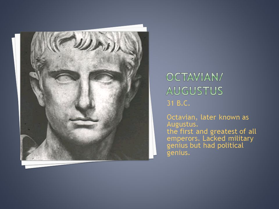 31 B.C. Octavian, later known as Augustus. the first and greatest of all emperors.