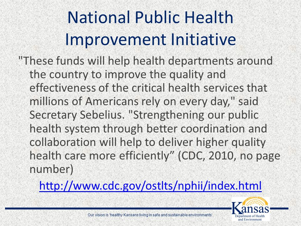National Public Health Improvement Initiative These funds will help health departments around the country to improve the quality and effectiveness of the critical health services that millions of Americans rely on every day, said Secretary Sebelius.