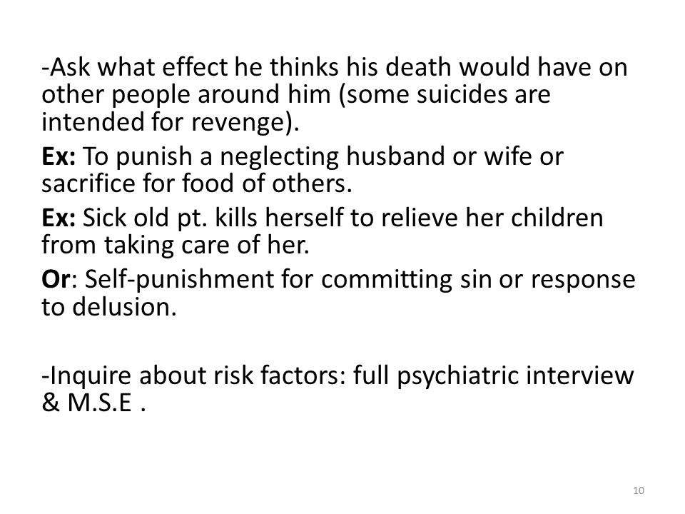 -Ask what effect he thinks his death would have on other people around him (some suicides are intended for revenge).