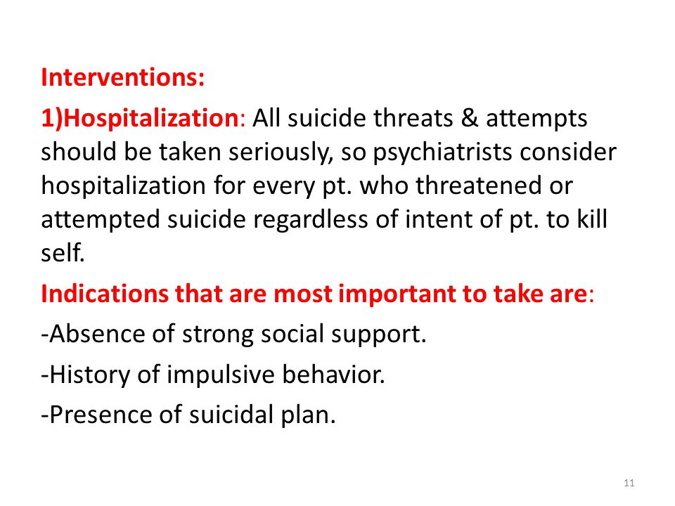 Interventions: 1)Hospitalization: All suicide threats & attempts should be taken seriously, so psychiatrists consider hospitalization for every pt.
