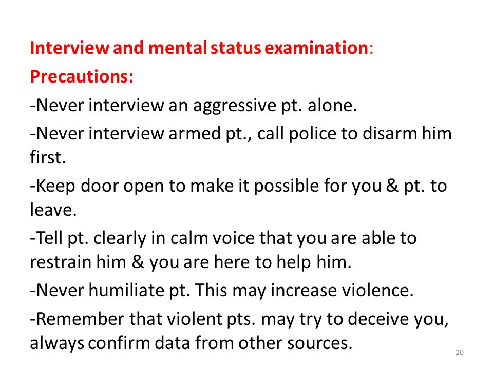 Interview and mental status examination: Precautions: -Never interview an aggressive pt.