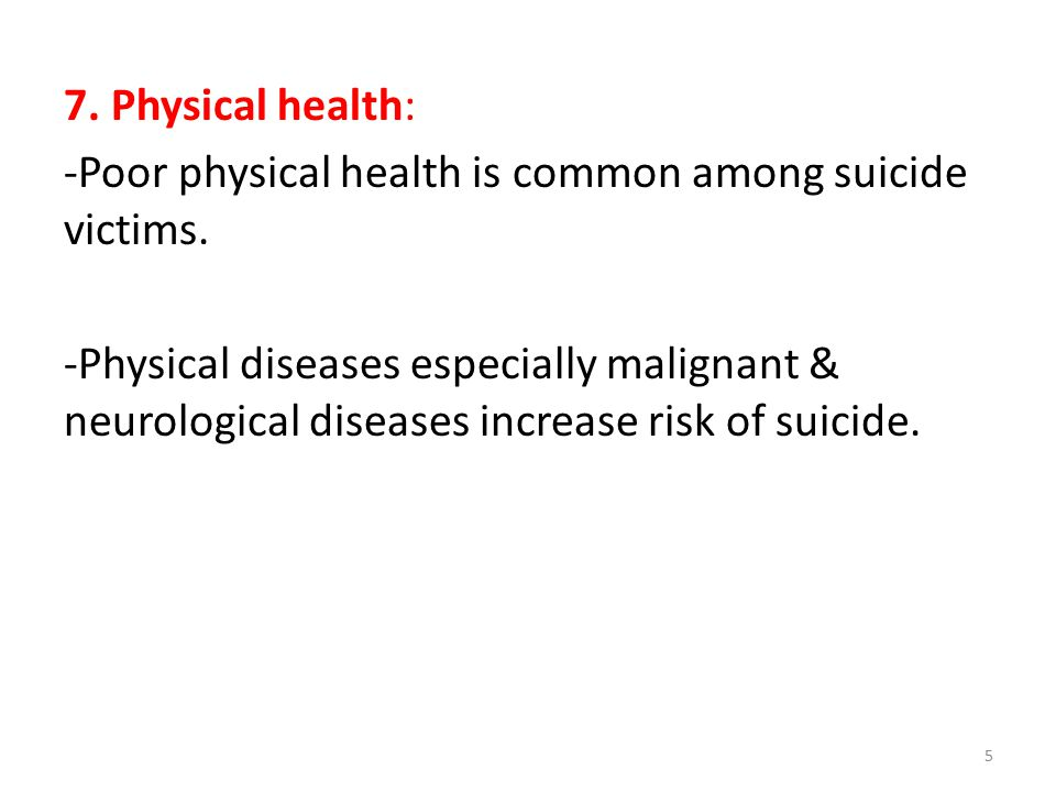 7. Physical health: -Poor physical health is common among suicide victims.