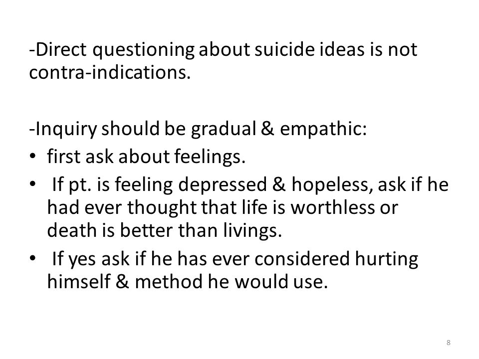 -Ask about plan for suicide & what methods were available to him, & what stopped him from killing himself (some people will consider it against religion, others will say they found somebody to trust & help them).