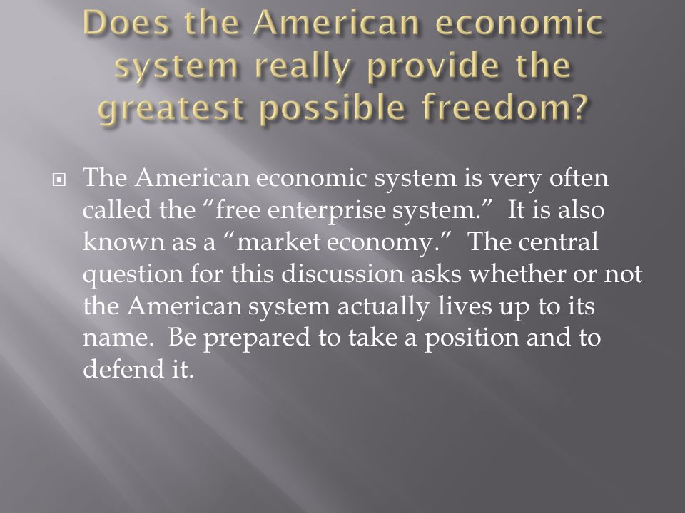  The American economic system is very often called the free enterprise system. It is also known as a market economy. The central question for this discussion asks whether or not the American system actually lives up to its name.