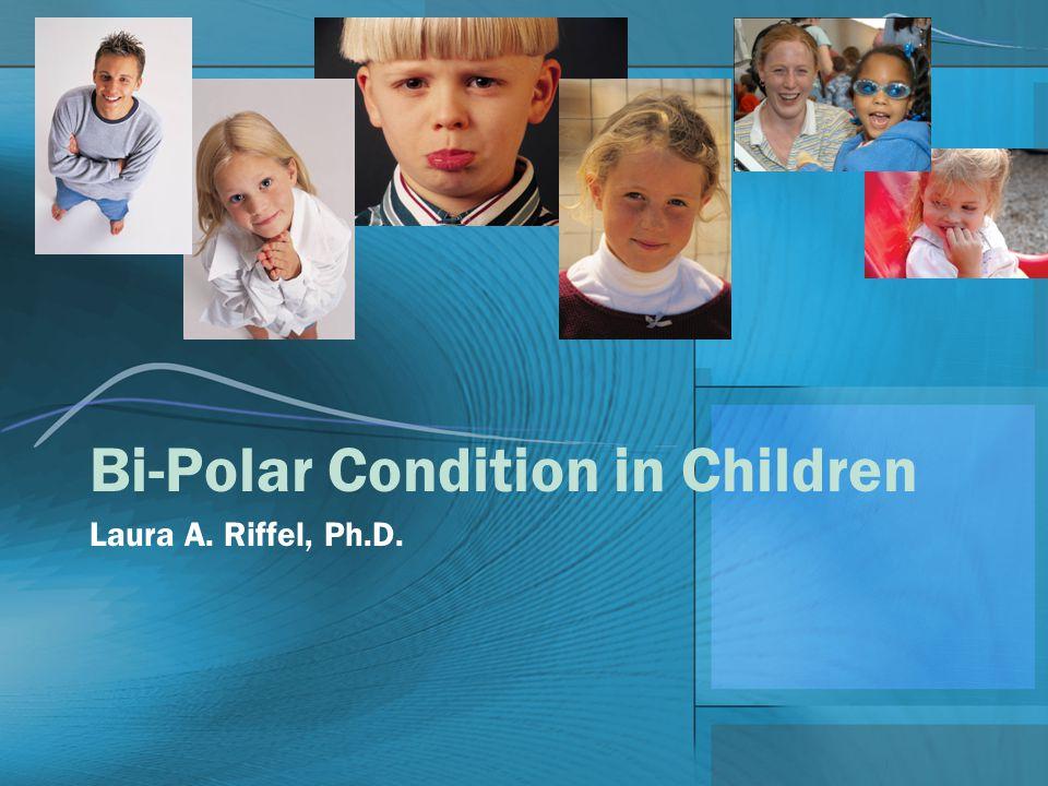 Bi-Polar Condition in Children Laura A. Riffel, Ph.D.