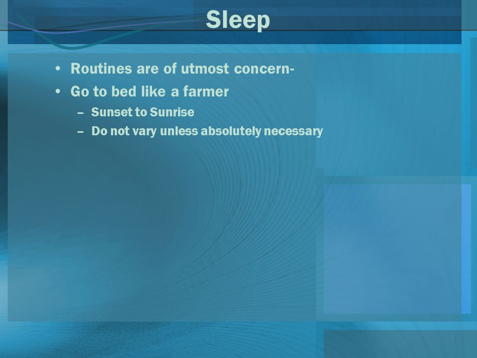 Sleep Routines are of utmost concern- Go to bed like a farmer –Sunset to Sunrise –Do not vary unless absolutely necessary