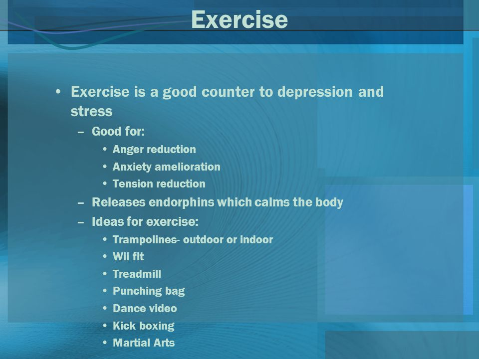 Exercise Exercise is a good counter to depression and stress –Good for: Anger reduction Anxiety amelioration Tension reduction –Releases endorphins which calms the body –Ideas for exercise: Trampolines- outdoor or indoor Wii fit Treadmill Punching bag Dance video Kick boxing Martial Arts