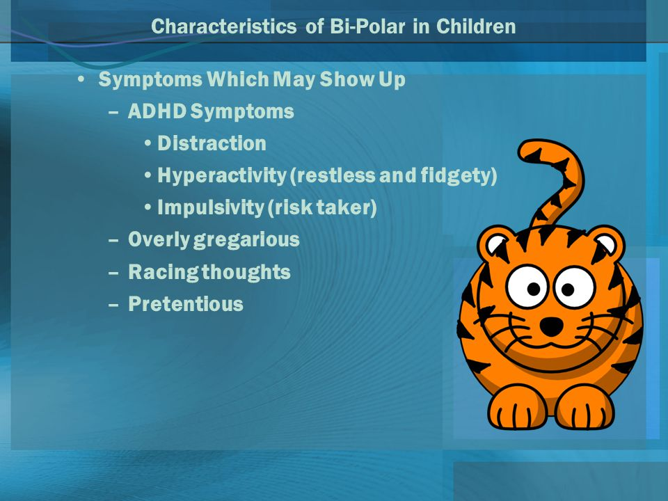 Characteristics of Bi-Polar in Children Symptoms Which May Show Up –ADHD Symptoms Distraction Hyperactivity (restless and fidgety) Impulsivity (risk taker) –Overly gregarious –Racing thoughts –Pretentious