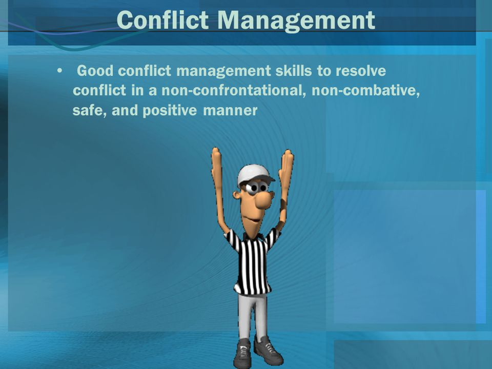 Conflict Management Good conflict management skills to resolve conflict in a non-confrontational, non-combative, safe, and positive manner