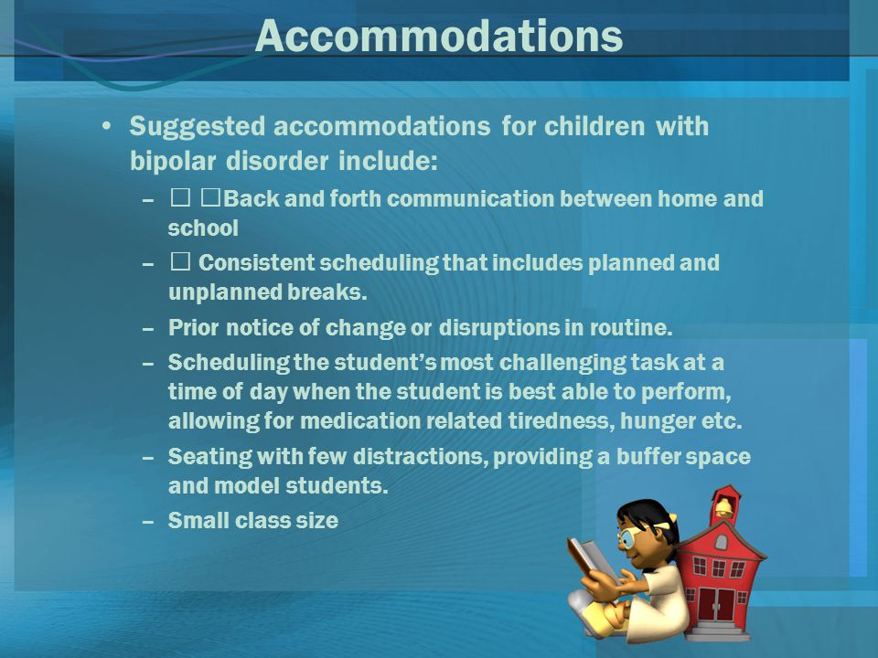 Accommodations Suggested accommodations for children with bipolar disorder include: –‰ ‰Back and forth communication between home and school –‰ Consistent scheduling that includes planned and unplanned breaks.