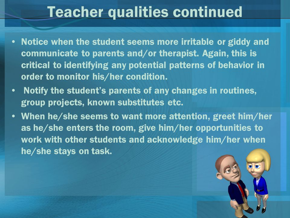 Teacher qualities continued Notice when the student seems more irritable or giddy and communicate to parents and/or therapist.