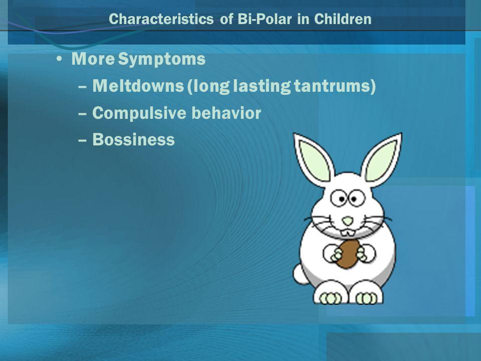 Characteristics of Bi-Polar in Children More Symptoms –Meltdowns (long lasting tantrums) –Compulsive behavior –Bossiness