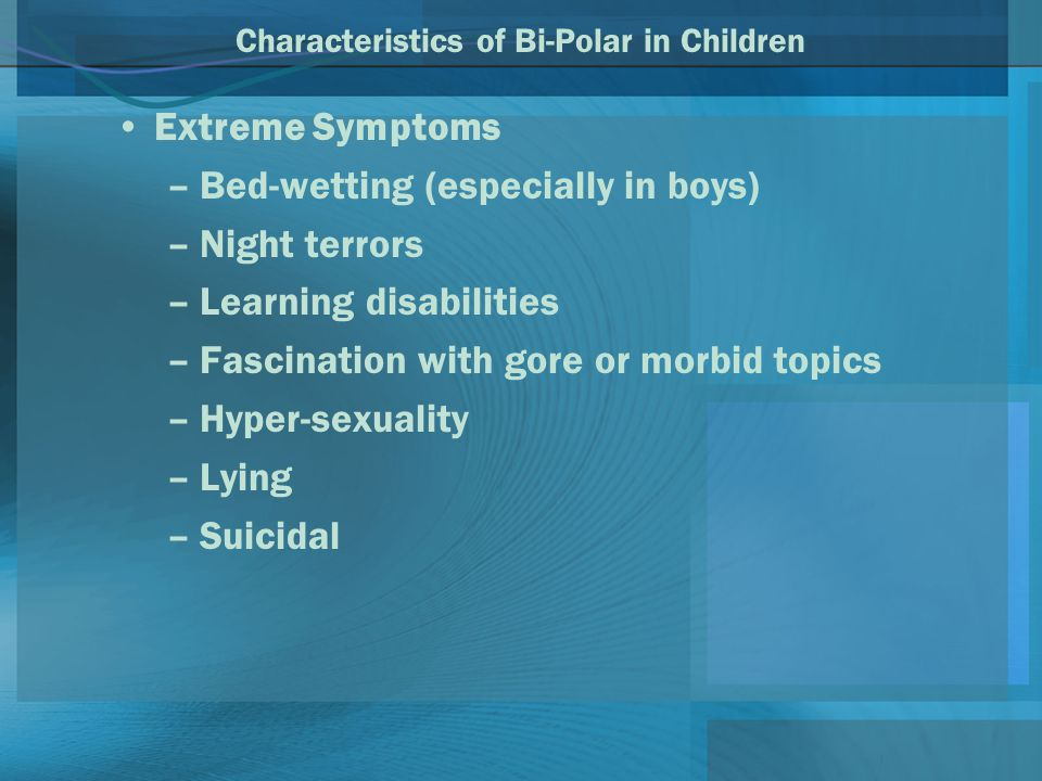 Characteristics of Bi-Polar in Children Extreme Symptoms –Bed-wetting (especially in boys) –Night terrors –Learning disabilities –Fascination with gore or morbid topics –Hyper-sexuality –Lying –Suicidal