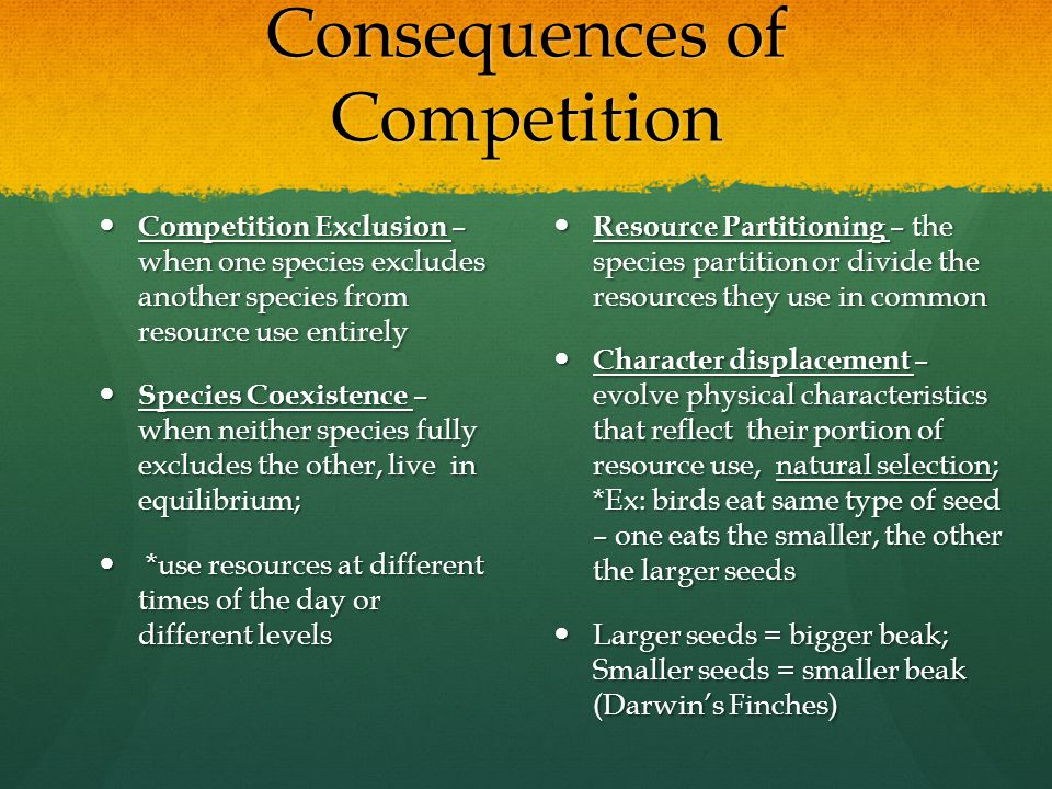 Consequences of Competition Competition Exclusion – when one species excludes another species from resource use entirely Competition Exclusion – when