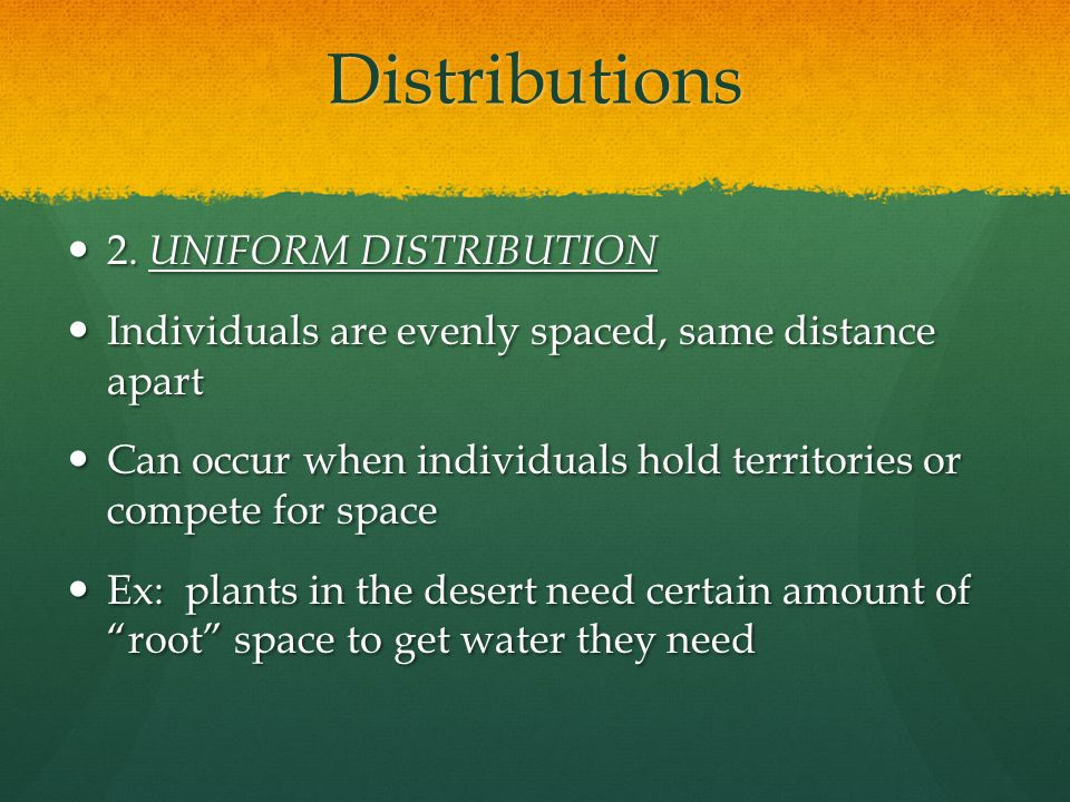 Distributions 2. UNIFORM DISTRIBUTION 2. UNIFORM DISTRIBUTION Individuals are evenly spaced, same distance apart Individuals are evenly spaced, same d