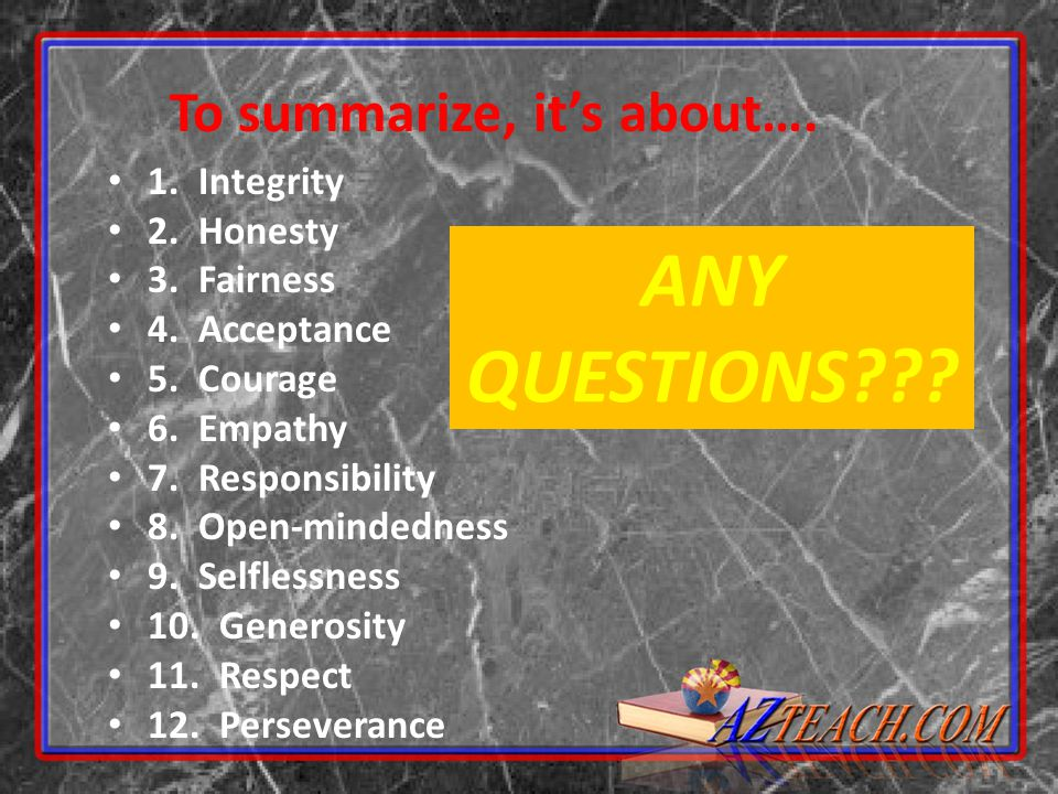 1. Integrity 2. Honesty 3. Fairness 4. Acceptance 5. Courage 6. Empathy 7. Responsibility 8. Open-mindedness 9. Selflessness 10. Generosity 11. Respec