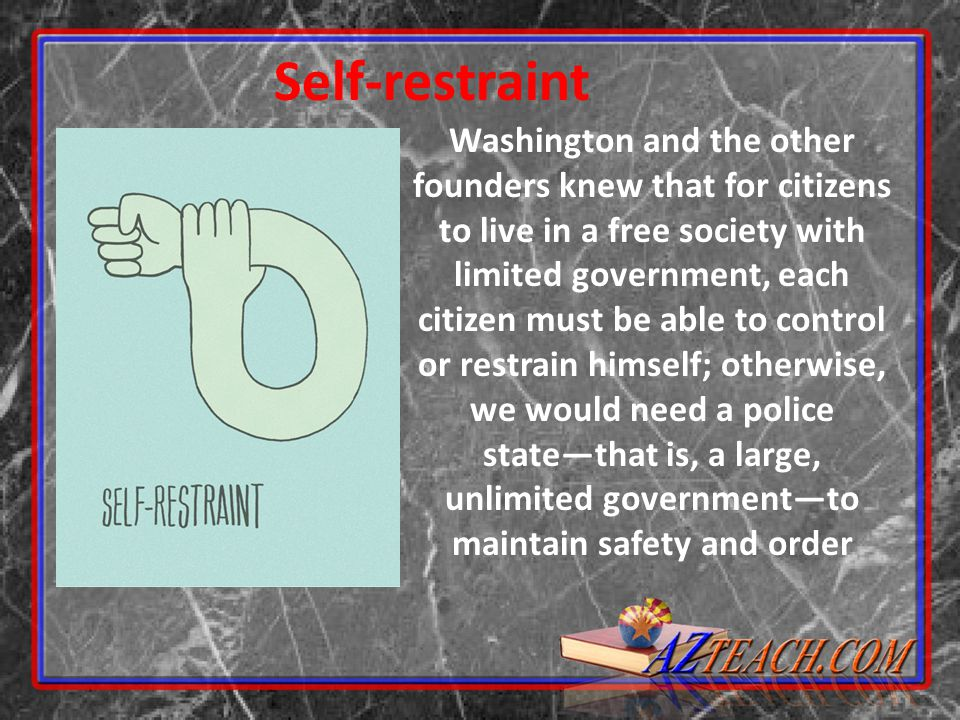Self-restraint Washington and the other founders knew that for citizens to live in a free society with limited government, each citizen must be able t