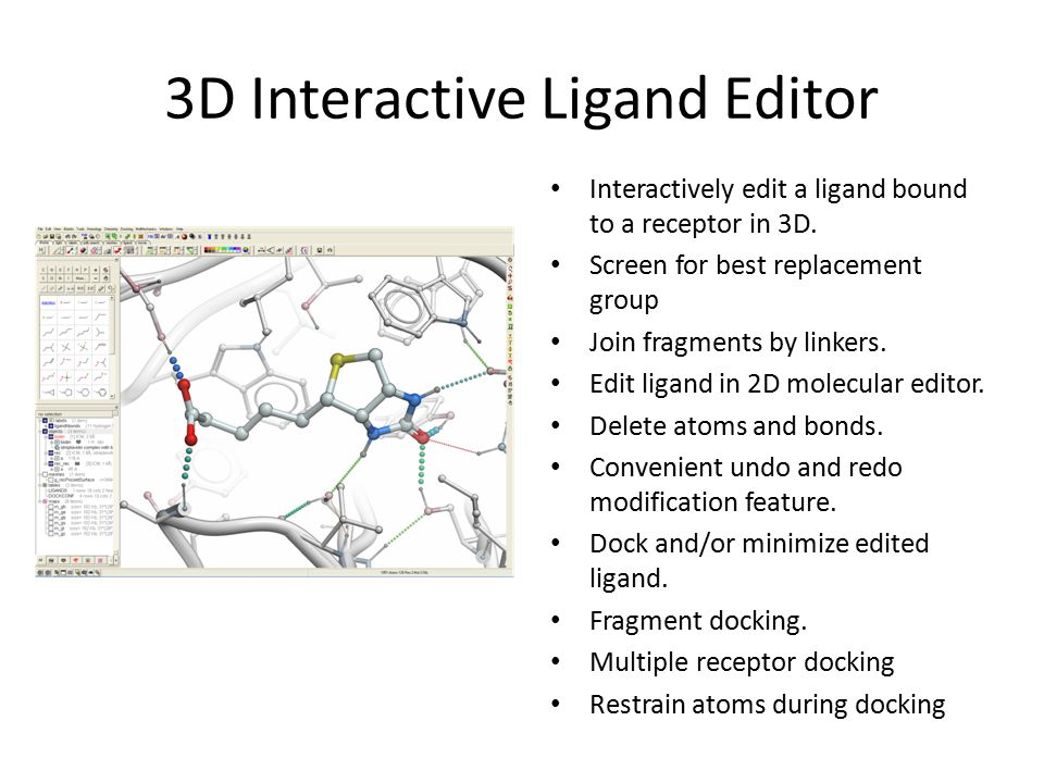 3D Interactive Ligand Editor Interactively edit a ligand bound to a receptor in 3D. Screen for best replacement group Join fragments by linkers. Edit