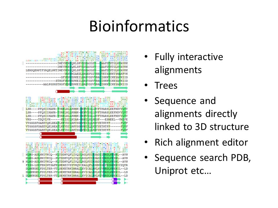 Bioinformatics Fully interactive alignments Trees Sequence and alignments directly linked to 3D structure Rich alignment editor Sequence search PDB, Uniprot etc…