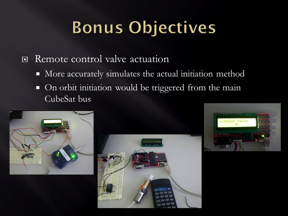  Remote control valve actuation  More accurately simulates the actual initiation method  On orbit initiation would be triggered from the main CubeSat bus