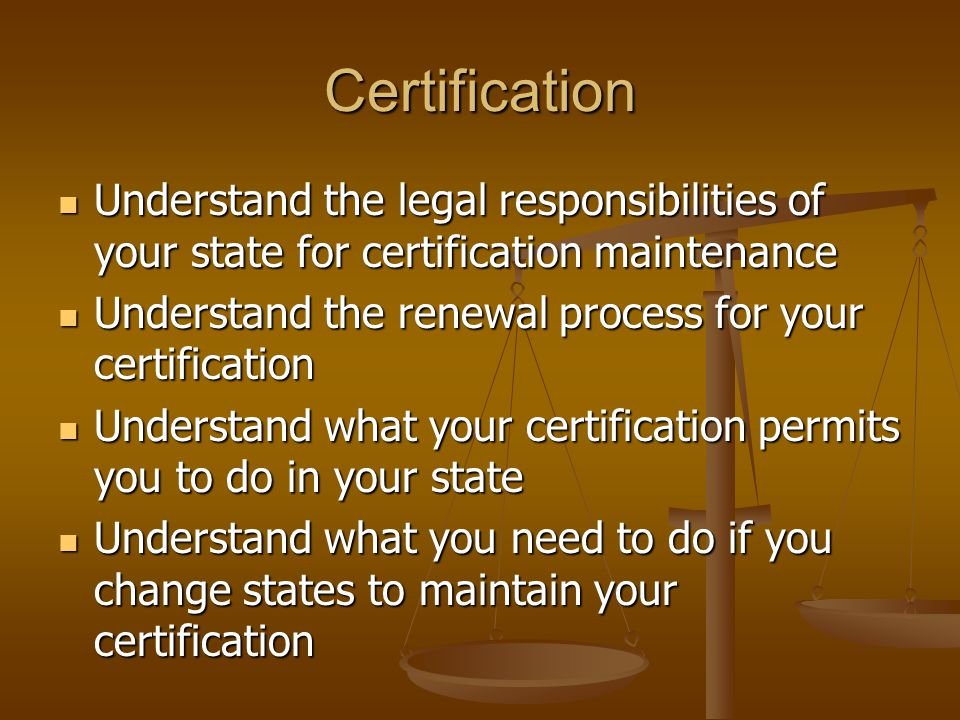 Certification Understand the legal responsibilities of your state for certification maintenance Understand the legal responsibilities of your state fo