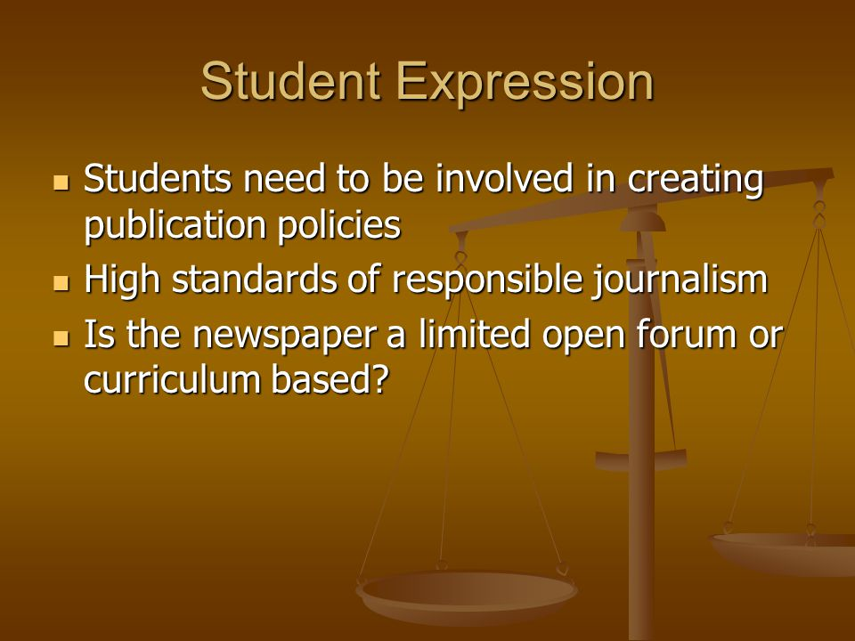 Student Expression Students need to be involved in creating publication policies Students need to be involved in creating publication policies High standards of responsible journalism High standards of responsible journalism Is the newspaper a limited open forum or curriculum based.