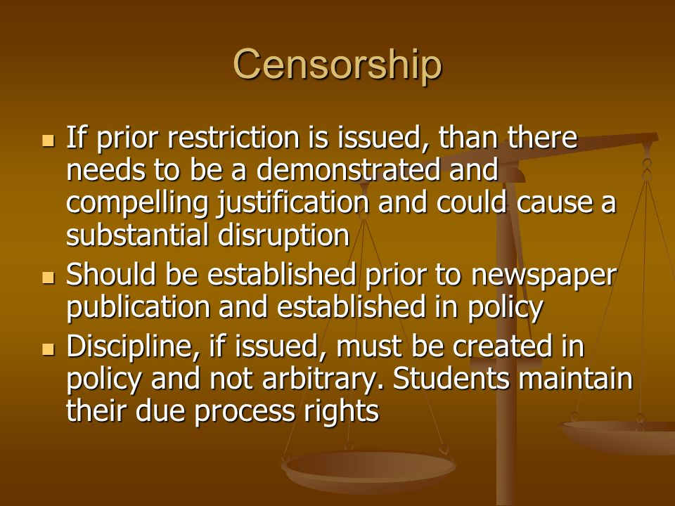 Censorship If prior restriction is issued, than there needs to be a demonstrated and compelling justification and could cause a substantial disruption If prior restriction is issued, than there needs to be a demonstrated and compelling justification and could cause a substantial disruption Should be established prior to newspaper publication and established in policy Should be established prior to newspaper publication and established in policy Discipline, if issued, must be created in policy and not arbitrary.
