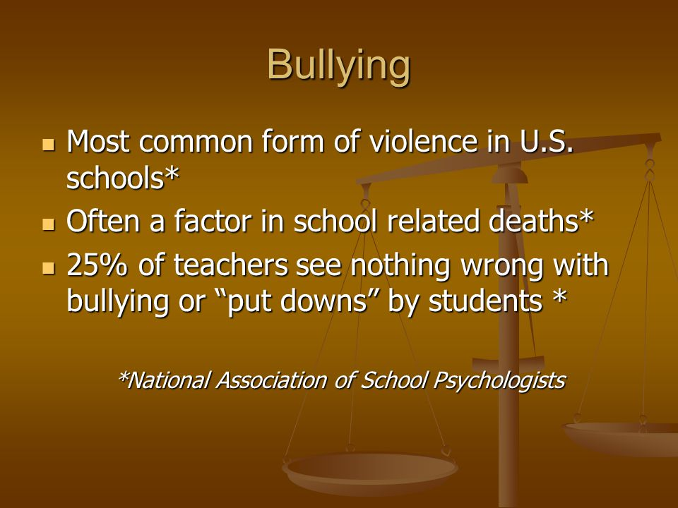 Bullying Most common form of violence in U.S. schools* Most common form of violence in U.S. schools* Often a factor in school related deaths* Often a