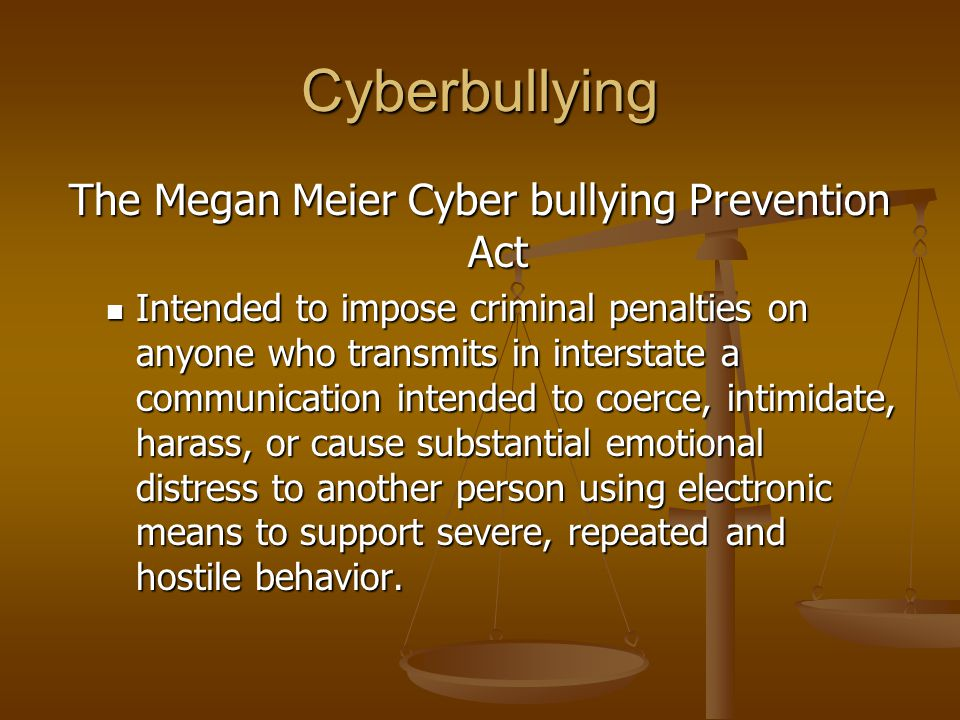 Cyberbullying The Megan Meier Cyber bullying Prevention Act Intended to impose criminal penalties on anyone who transmits in interstate a communicatio