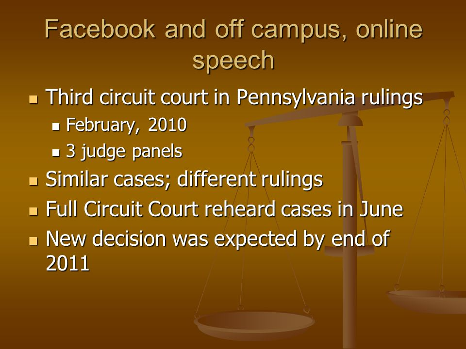 Facebook and off campus, online speech Third circuit court in Pennsylvania rulings Third circuit court in Pennsylvania rulings February, 2010 February, 2010 3 judge panels 3 judge panels Similar cases; different rulings Similar cases; different rulings Full Circuit Court reheard cases in June Full Circuit Court reheard cases in June New decision was expected by end of 2011 New decision was expected by end of 2011
