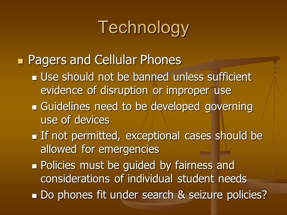 Technology Pagers and Cellular Phones Pagers and Cellular Phones Use should not be banned unless sufficient evidence of disruption or improper use Use should not be banned unless sufficient evidence of disruption or improper use Guidelines need to be developed governing use of devices Guidelines need to be developed governing use of devices If not permitted, exceptional cases should be allowed for emergencies If not permitted, exceptional cases should be allowed for emergencies Policies must be guided by fairness and considerations of individual student needs Policies must be guided by fairness and considerations of individual student needs Do phones fit under search & seizure policies.