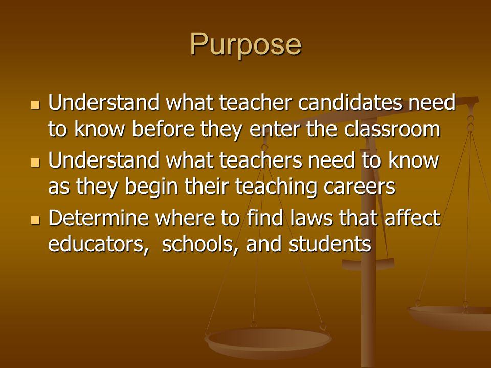 Purpose Understand what teacher candidates need to know before they enter the classroom Understand what teacher candidates need to know before they enter the classroom Understand what teachers need to know as they begin their teaching careers Understand what teachers need to know as they begin their teaching careers Determine where to find laws that affect educators, schools, and students Determine where to find laws that affect educators, schools, and students