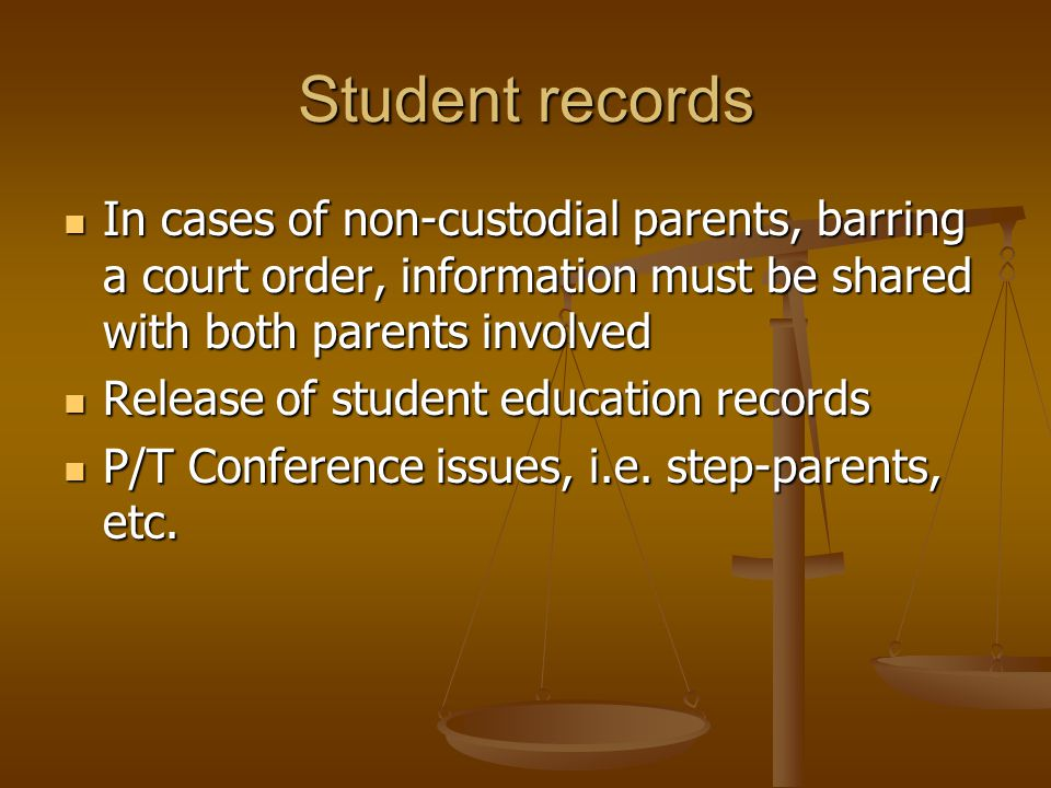 Student records In cases of non-custodial parents, barring a court order, information must be shared with both parents involved In cases of non-custodial parents, barring a court order, information must be shared with both parents involved Release of student education records Release of student education records P/T Conference issues, i.e.