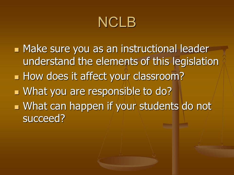 NCLB Make sure you as an instructional leader understand the elements of this legislation Make sure you as an instructional leader understand the elements of this legislation How does it affect your classroom.