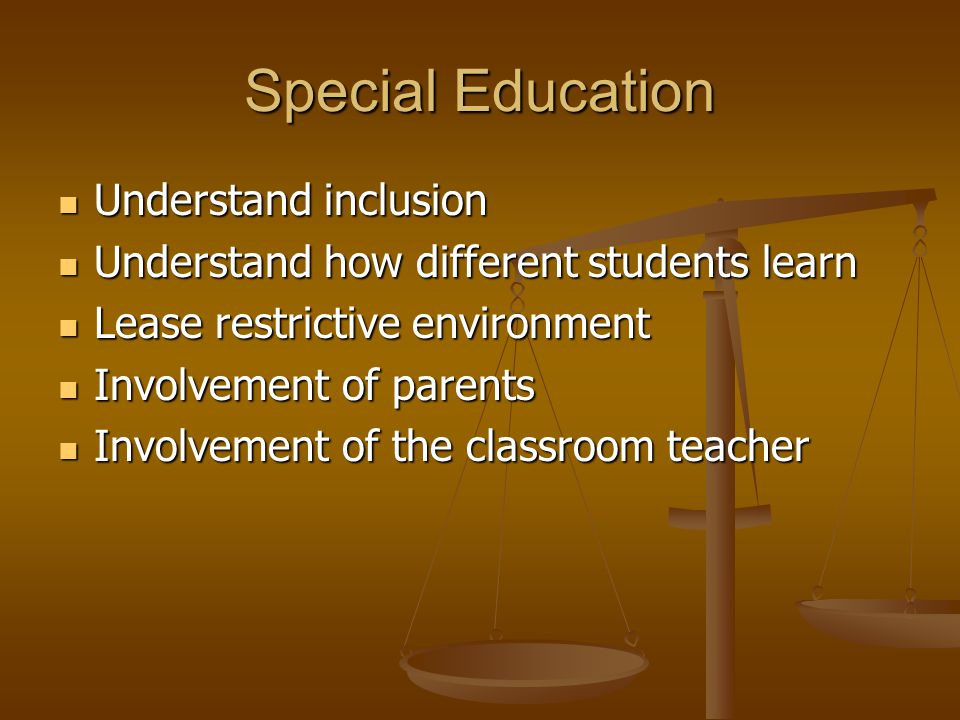 Special Education Understand inclusion Understand inclusion Understand how different students learn Understand how different students learn Lease restrictive environment Lease restrictive environment Involvement of parents Involvement of parents Involvement of the classroom teacher Involvement of the classroom teacher