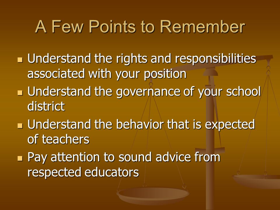 A Few Points to Remember Understand the rights and responsibilities associated with your position Understand the rights and responsibilities associated with your position Understand the governance of your school district Understand the governance of your school district Understand the behavior that is expected of teachers Understand the behavior that is expected of teachers Pay attention to sound advice from respected educators Pay attention to sound advice from respected educators