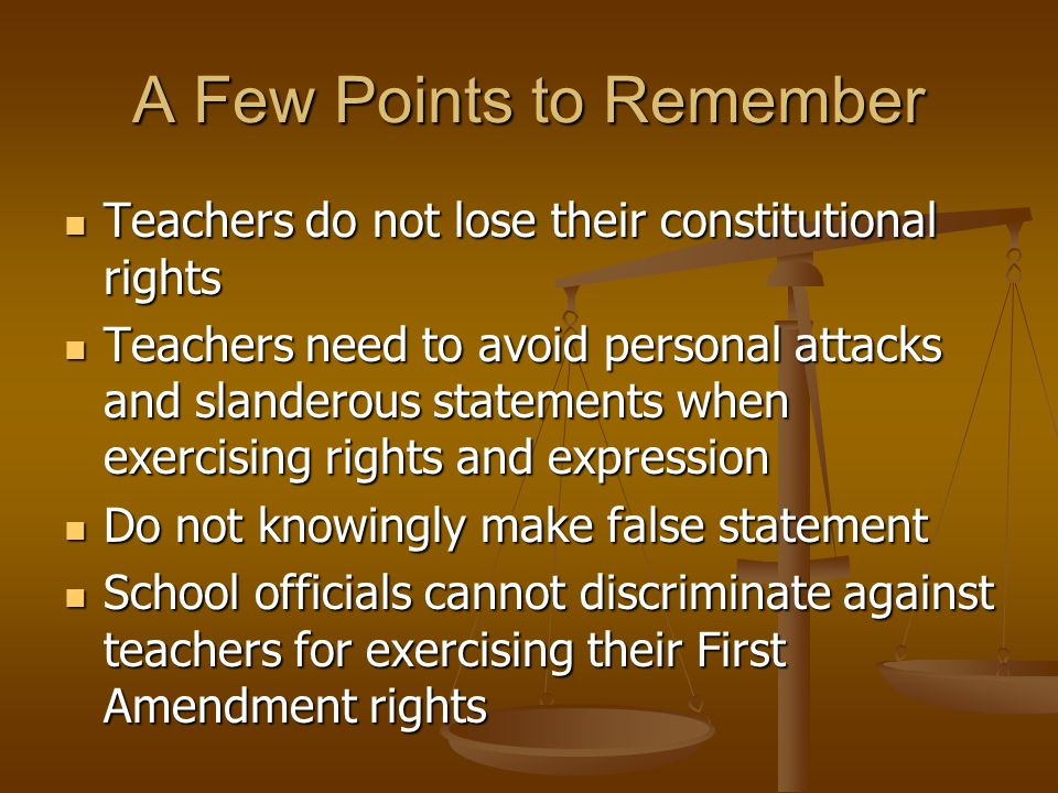 A Few Points to Remember Teachers do not lose their constitutional rights Teachers do not lose their constitutional rights Teachers need to avoid pers