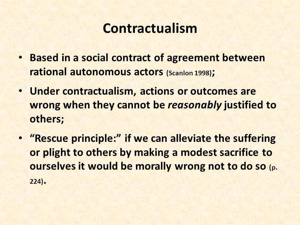 Contractualism Based in a social contract of agreement between rational autonomous actors (Scanlon 1998) ; Under contractualism, actions or outcomes are wrong when they cannot be reasonably justified to others; Rescue principle: if we can alleviate the suffering or plight to others by making a modest sacrifice to ourselves it would be morally wrong not to do so (p.