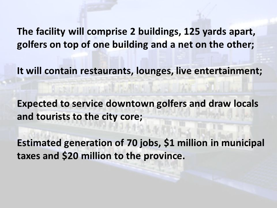 The facility will comprise 2 buildings, 125 yards apart, golfers on top of one building and a net on the other; It will contain restaurants, lounges, live entertainment; Expected to service downtown golfers and draw locals and tourists to the city core; Estimated generation of 70 jobs, $1 million in municipal taxes and $20 million to the province.